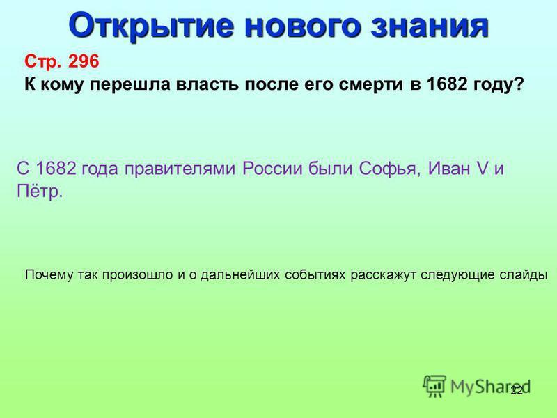 22 Открытие нового знания Стр. 296 К кому перешла власть после его смерти в 1682 году? С 1682 года правителями России были Софья, Иван V и Пётр. Почему так произошло и о дальнейших событиях расскажут следующие слайды