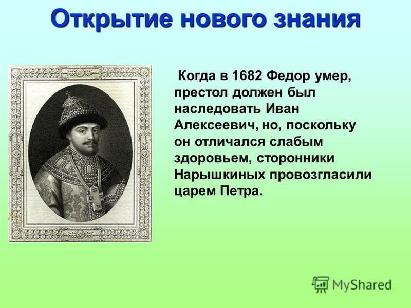 Когда в 1682 Федор умер, престол должен был наследовать Иван Алексеевич, но, поскольку он отличался слабым здоровьем, сторонники Нарышкиных провозгласили царем Петра. Открытие нового знания