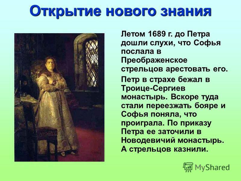 Летом 1689 г. до Петра дошли слухи, что Софья послала в Преображенское стрельцов арестовать его. Петр в страхе бежал в Троице-Сергиев монастырь. Вскоре туда стали переезжать бояре и Софья поняла, что проиграла. По приказу Петра ее заточили в Новодеви
