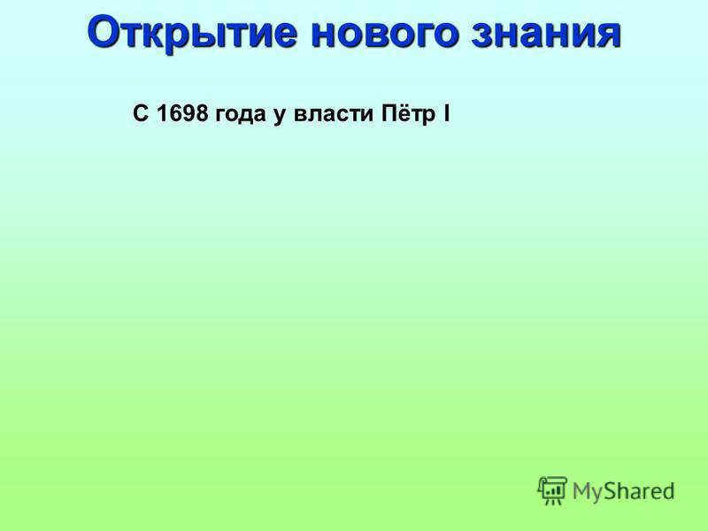 С 1698 года у власти Пётр I Открытие нового знания