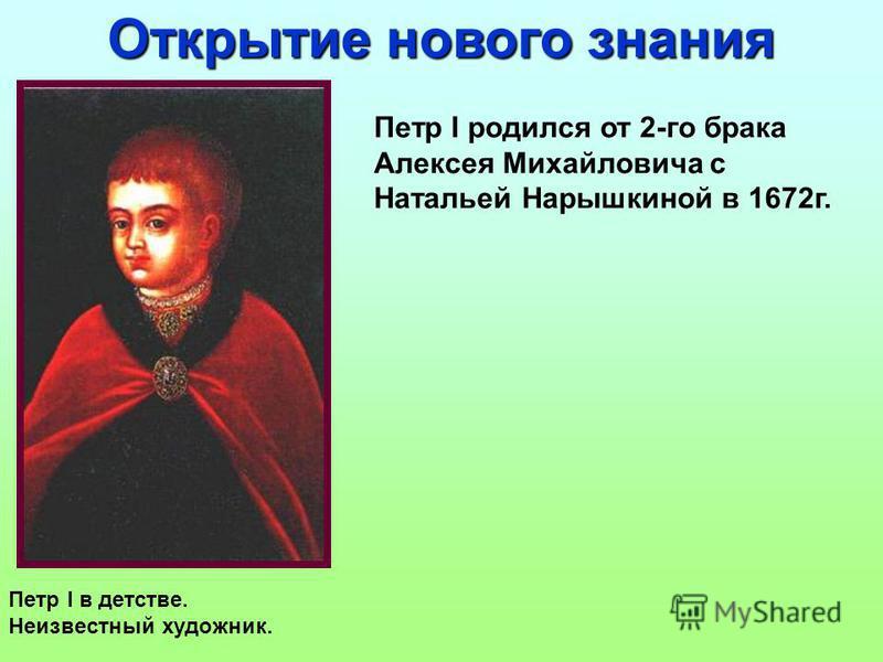 Петр I родился от 2-го брака Алексея Михайловича с Натальей Нарышкиной в 1672 г. Открытие нового знания Петр I в детстве. Неизвестный художник.