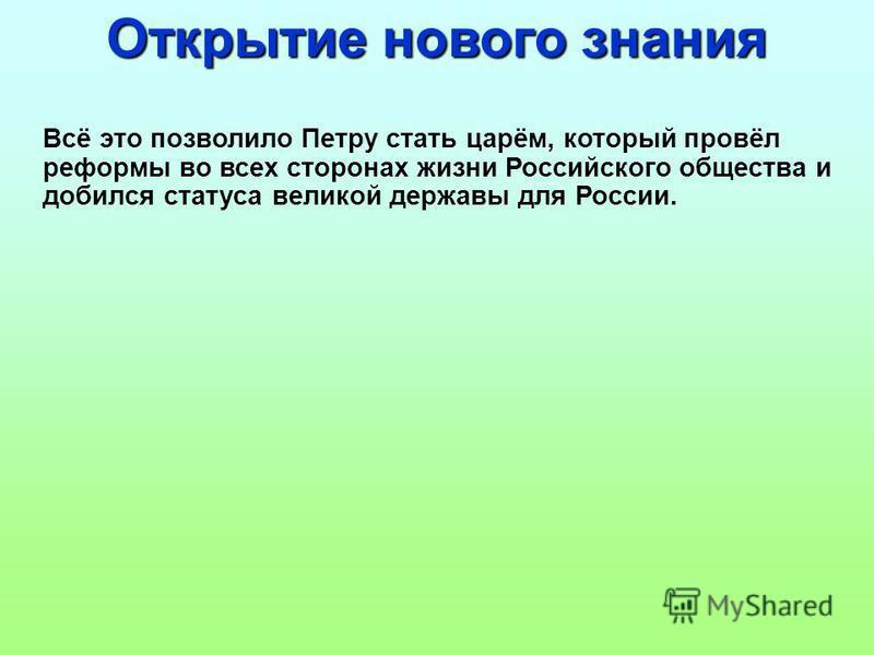 Всё это позволило Петру стать царём, который провёл реформы во всех сторонах жизни Российского общества и добился статуса великой державы для России. Открытие нового знания