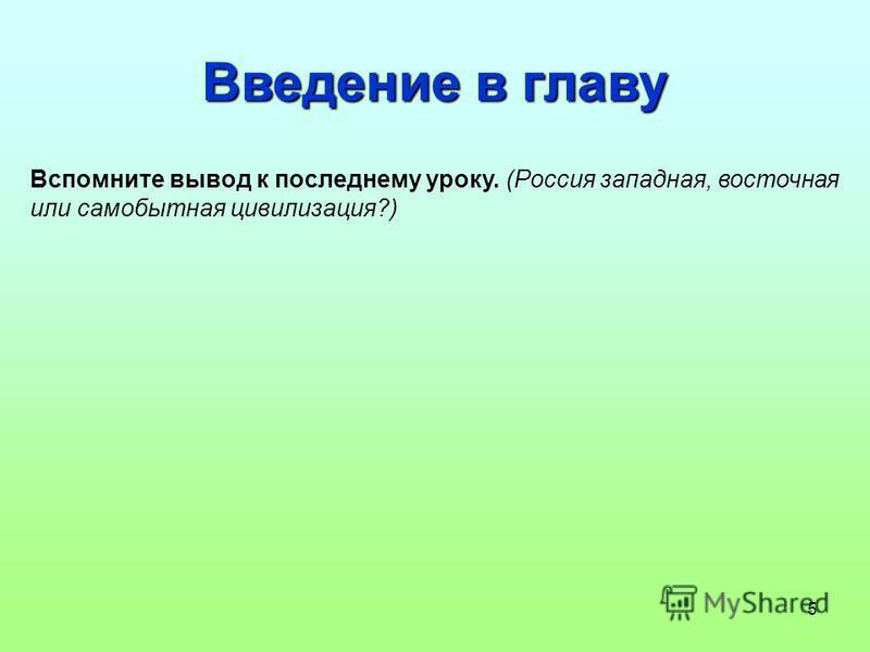 5 Введение в главу Вспомните вывод к последнему уроку. (Россия западная, восточная или самобытная цивилизация?)