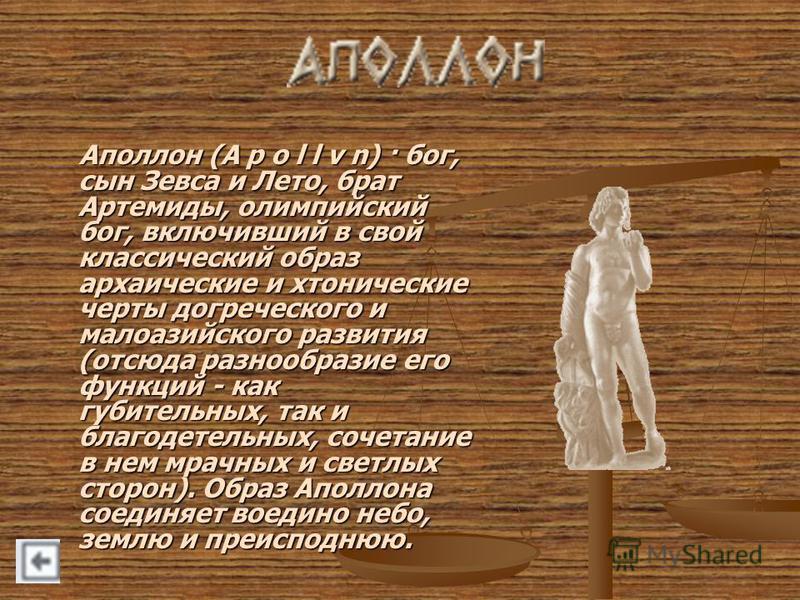 Аполлон (A p o l l v n) · бог, сын Зевса и Лето, брат Артемиды, олимпийский бог, включивший в свой классический образ архаические и хронические черты догреческого и малоазийского развития (отсюда разнообразие его функций - как губительных, так и благ