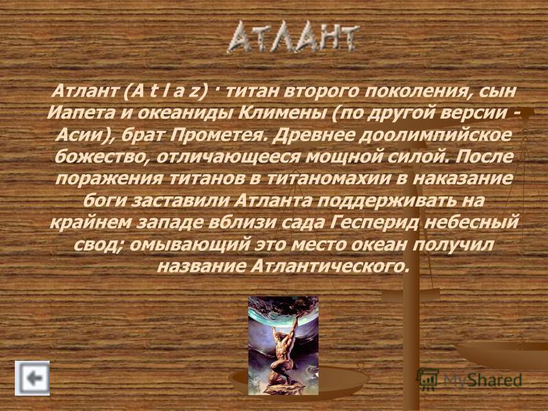 Атлант (A t l a z) · титан второго поколения, сын Иапета и океаниды Климены (по другой версии - Асии), брат Прометея. Древнее до олимпийское божество, отличающееся мощной силой. После поражения титанов в титаномахии в наказание боги заставили Атланта