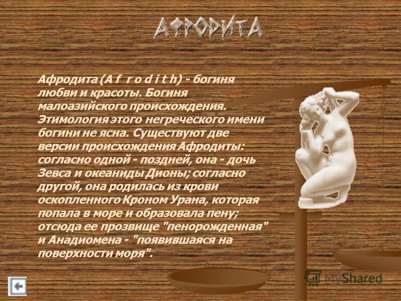 Афродита (A f r o d i t h) - богиня любви и красоты. Богиня малоазийского происхождения. Этимология этого негреческого имени богини не ясна. Существуют две версии происхождения Афродиты: согласно одной - поздней, она - дочь Зевса и океаниды Дионы; со