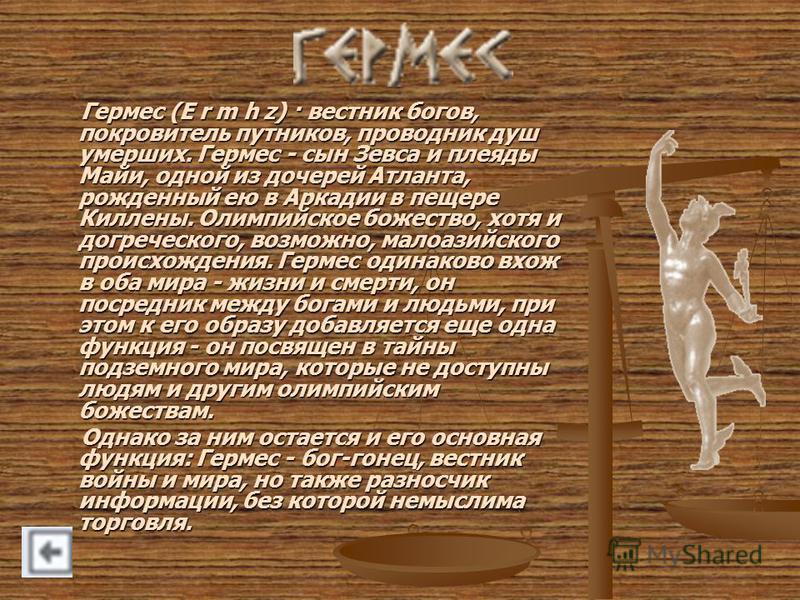 Гермес (E r m h z) · вестник богов, покровитель путников, проводник душ умерших. Гермес - сын Зевса и плеяды Майи, одной из дочерей Атланта, рожденный ею в Аркадии в пещере Киллены. Олимпийское божество, хотя и догреческого, возможно, малоазийского п