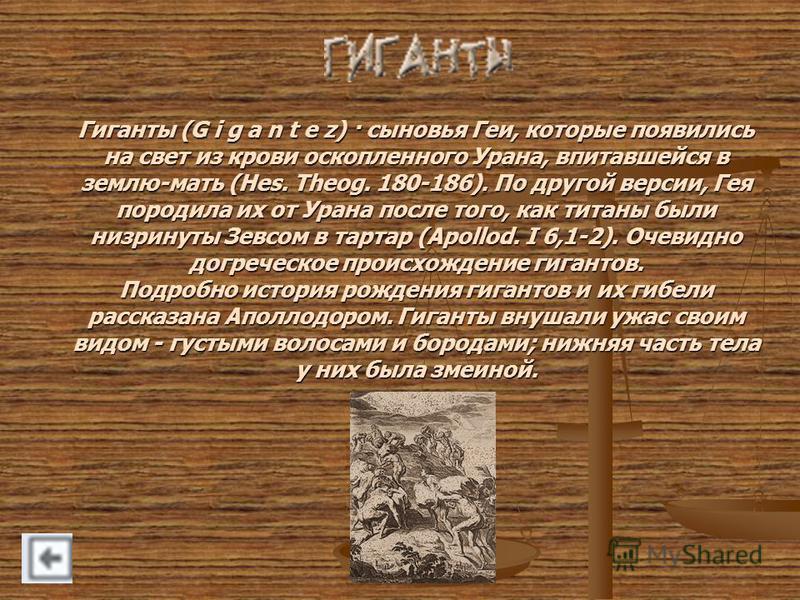 Гиганты (G i g a n t e z) · сыновья Геи, которые появились на свет из крови оскопленного Урана, впитавшейся в землю-мать (Hes. Theog. 180-186). По другой версии, Гея породила их от Урана после того, как титаны были низринуты Зевсом в тартар (Apollod.