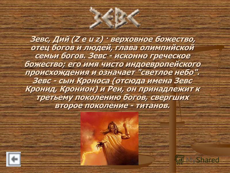 Зевс, Дий (Z e u z) · верховное божество, отец богов и людей, глава олимпийской семьи богов. Зевс - исконно греческое божество; его имя чисто индоевропейского происхождения и означает