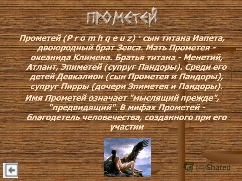 Прометей (P r o m h q e u z) · сын титана Иапета, двоюродный брат Зевса. Мать Прометея - океанида Климена. Братья титана - Менетий, Атлант, Эпиметей (супруг Пандоры). Среди его детей Девкалион (сын Прометея и Пандоры), супруг Пирры (дочери Эпиметея и