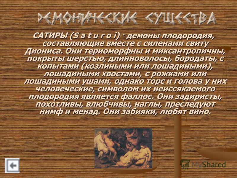 САТИРЫ (S a t u r o i) · демоны плодородия, составляющие вместе с силенами свиту Диониса. Они териоморфны и миксантропичны, покрыты шерстью, длинноволосы, бородаты, с копытами (козлиными или лошадиными), лошадиными хвостами, с рожками или лошадиными