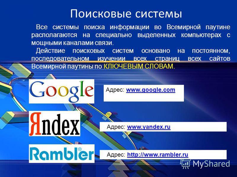 Поисковые системы Все системы поиска информации во Всемирной паутине располагаются на специально выделенных компьютерах с мощными каналами связи. Действие поисковых систем основано на постоянном, последовательном изучении всех страниц всех сайтов Все