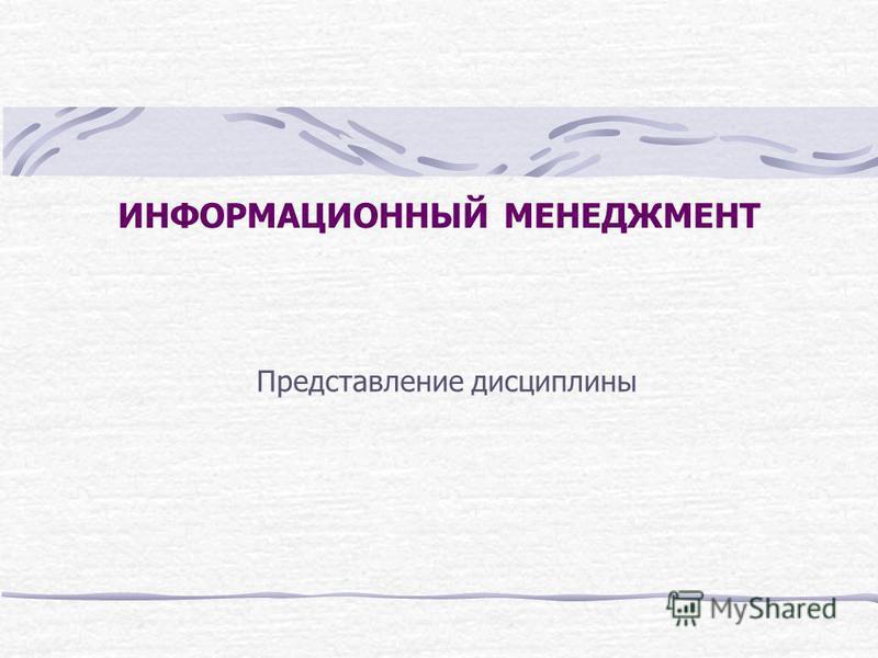 ИНФОРМАЦИОННЫЙ МЕНЕДЖМЕНТ Представление дисциплины