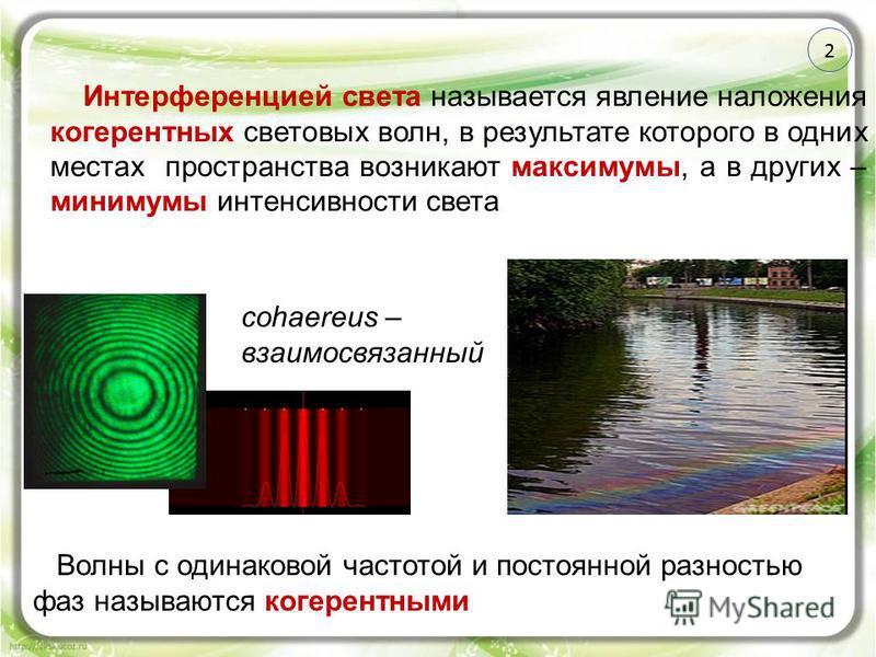 2 Интерференцией света называется явление наложения когерентных световых волн, в результате которого в одних местах пространства возникают максимумы, а в других – минимумы интенсивности света Волны с одинаковой частотой и постоянной разностью фаз наз