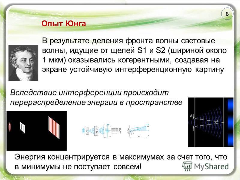 8 В результате деления фронта волны световые волны, идущие от щелей S1 и S2 (шириной около 1 мкм) оказывались когерентными, создавая на экране устойчивую интерференционную картину Опыт Юнга Вследствие интерференции происходит перераспределение энерги