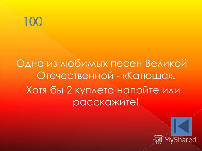 Одна из любимых песен Великой Отечественной - «Катюша». Хотя бы 2 куплета напойте или расскажите!