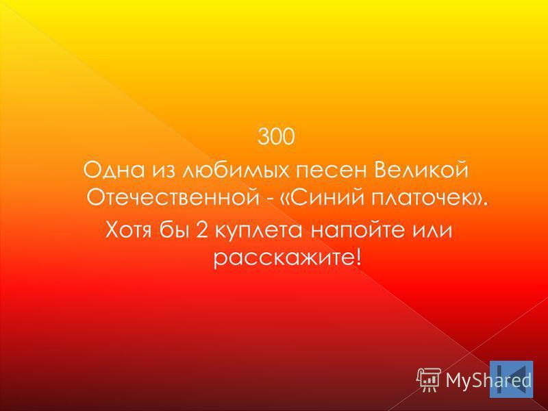 300 Одна из любимых песен Великой Отечественной - «Синий платочек». Хотя бы 2 куплета напойте или расскажите!