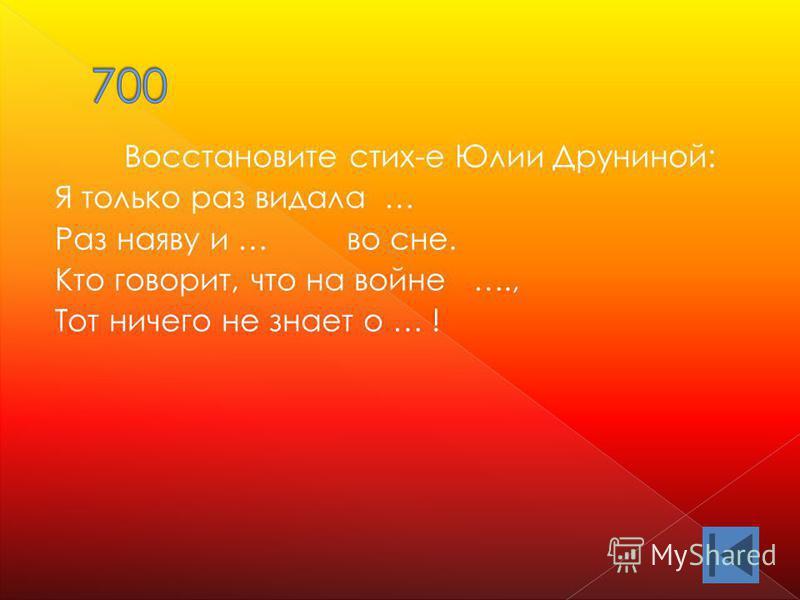 Восстановите стих-е Юлии Друниной: Я только раз видала … Раз наяву и … во сне. Кто говорит, что на войне …., Тот ничего не знает о … !