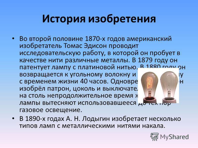 История изобретения Во второй половине 1870-х годов американский изобретатель Томас Эдисон проводит исследовательскую работу, в которой он пробует в качестве нити различные металлы. В 1879 году он патентует лампу с платиновой нитью. В 1880 году он во