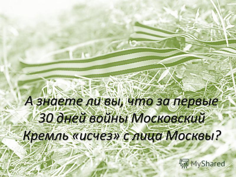 А знаете ли вы, что за первые 30 дней войны Московский Кремль «исчез» с лица Москвы?