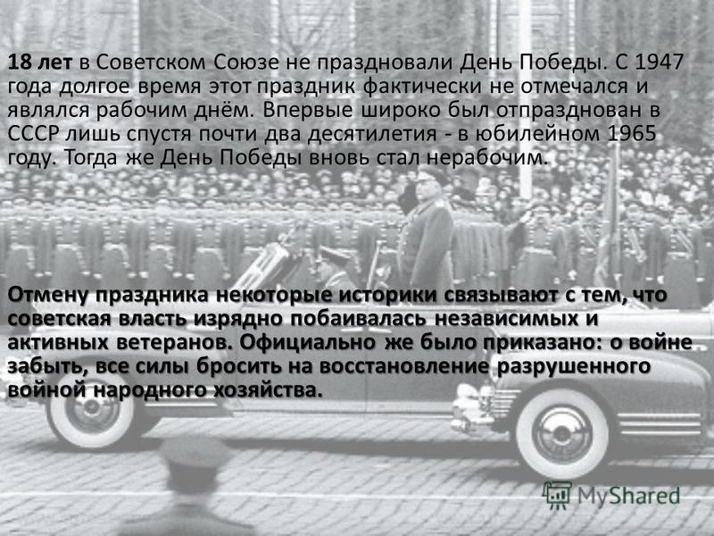 18 лет в Советском Союзе не праздновали День Победы. С 1947 года долгое время этот праздник фактически не отмечался и являлся рабочим днём. Впервые широко был отпразднован в СССР лишь спустя почти два десятилетия - в юбилейном 1965 году. Тогда же Ден