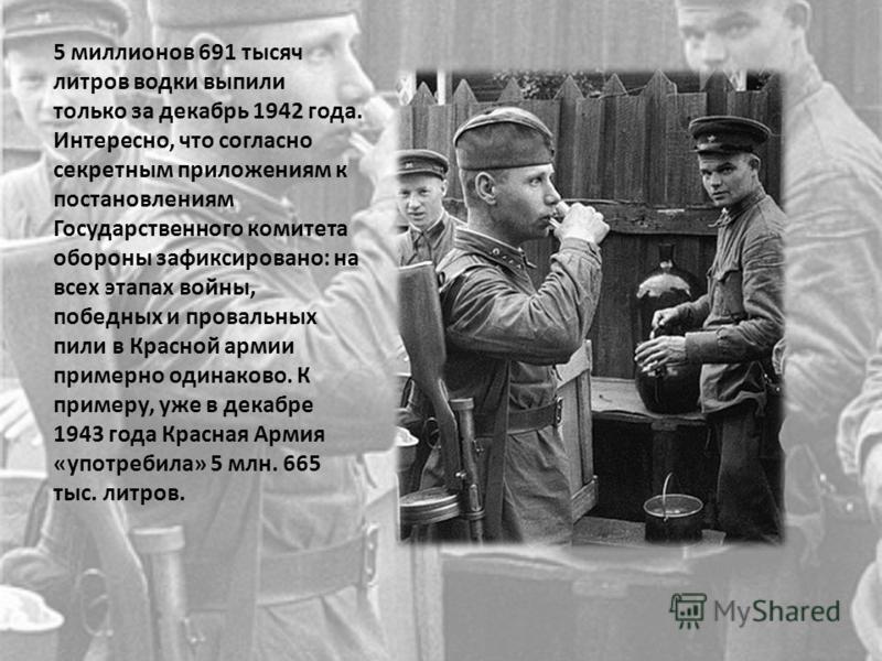 5 миллионов 691 тысяч литров водки выпили только за декабрь 1942 года. Интересно, что согласно секретным приложениям к постановлениям Государственного комитета обороны зафиксировано: на всех этапах войны, победных и провальных пили в Красной армии пр