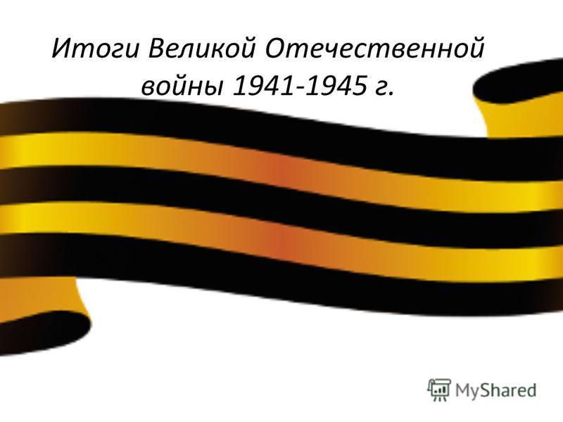 Итоги Великой Отечественной войны 1941-1945 г.