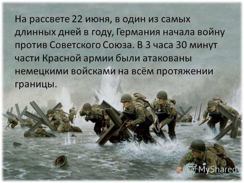 На рассвете 22 июня, в один из самых длинных дней в году, Германия начала войну против Советского Союза. В 3 часа 30 минут части Красной армии были атакованы немецкими войсками на всём протяжении границы.