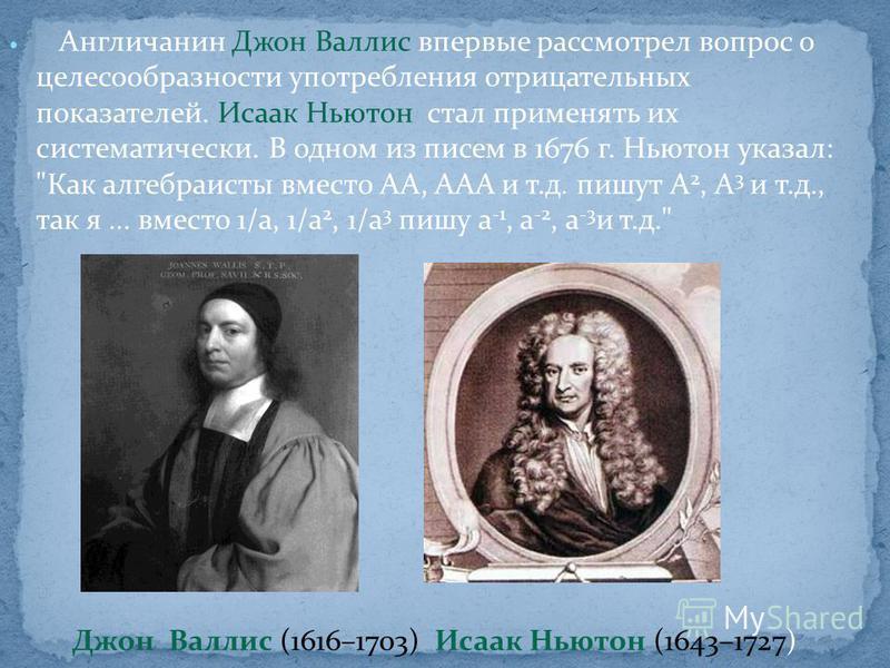 Англичанин Джон Валлис впервые рассмотрел вопрос о целесообразности употребления отрицательных показателей. Исаак Ньютон стал применять их систематически. В одном из писем в 1676 г. Ньютон указал: