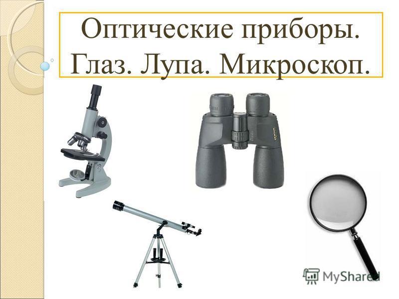 Оптические приборы. Глаз. Лупа. Микроскоп.
