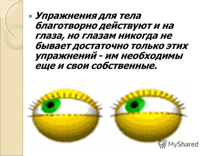 Упражнения для тела благотворно действуют и на глаза, но глазам никогда не бывает достаточно только этих упражнений - им необходимы еще и свои собственные.