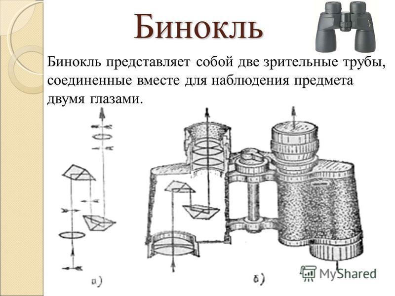 Бинокль Бинокль представляет собой две зрительные трубы, соединенные вместе для наблюдения предмета двумя глазами.