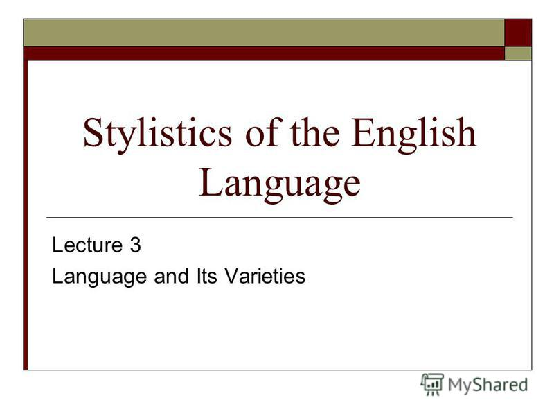 Stylistics of the English Language Lecture 3 Language and Its Varieties
