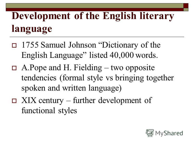 Development of the English literary language 1755 Samuel Johnson Dictionary of the English Language listed 40,000 words. A.Pope and H. Fielding – two opposite tendencies (formal style vs bringing together spoken and written language) XIX century – fu