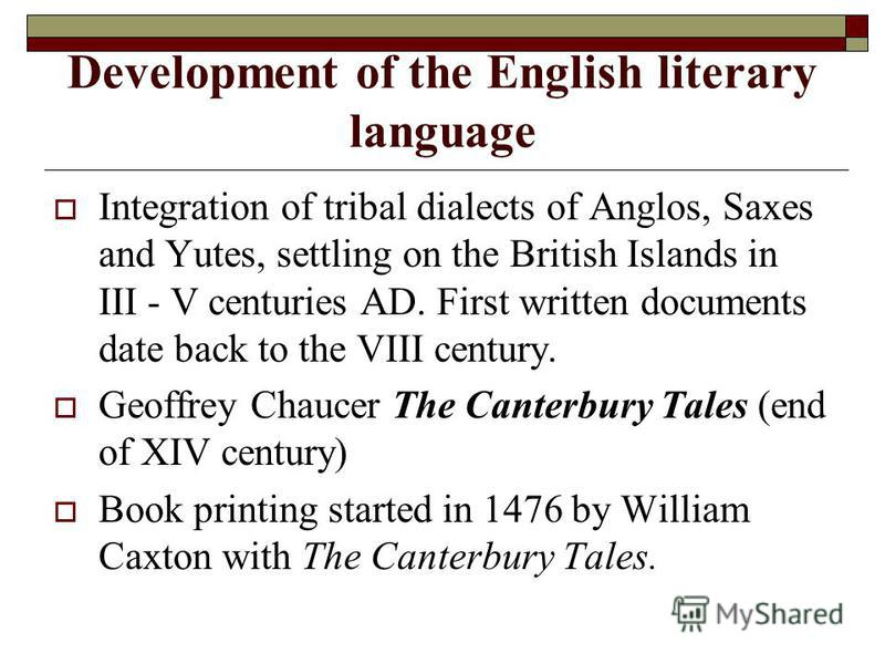 Development of the English literary language Integration of tribal dialects of Anglos, Saxes and Yutes, settling on the British Islands in III - V centuries AD. First written documents date back to the VIII century. Geoffrey Chaucer The Canterbury Ta