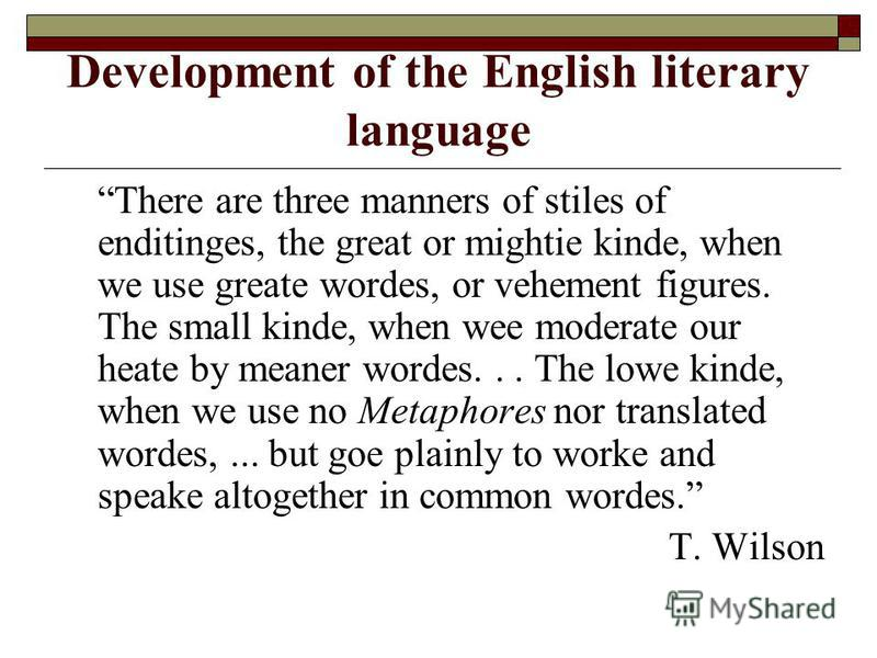 Development of the English literary language There are three manners of stiles of enditinges, the great or mightie kinde, when we use greate wordes, or vehement figures. The small kinde, when wee moderate our heate by meaner wordes... The lowe kinde,