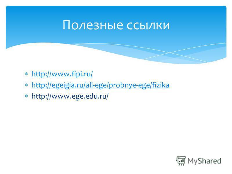 http://www.fipi.ru/ http://egeigia.ru/all-ege/probnye-ege/fizika http://www.ege.edu.ru/ Полезные ссылки