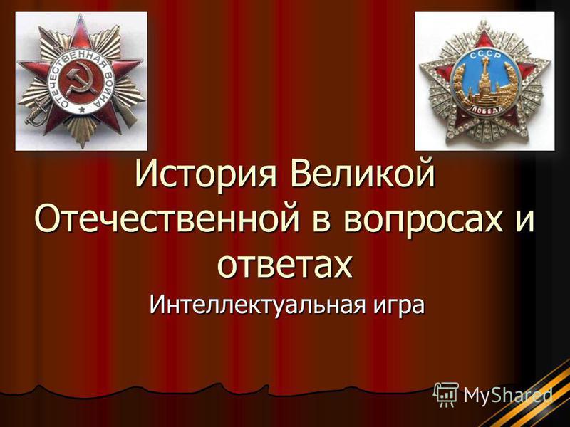 История Великой Отечественной в вопросах и ответах Интеллектуальная игра
