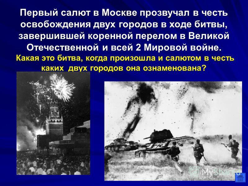 Первый салют в Москве прозвучал в честь освобождения двух городов в ходе битвы, завершившей коренной перелом в Великой Отечественной и всей 2 Мировой войне. Какая это битва, когда произошла и салютом в честь каких двух городов она ознаменована? Курск