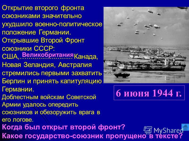 6 июня 1944 г. Открытие второго фронта союзниками значительно ухудшило военно-политическое положение Германии. Открывшие Второй Фронт союзники СССР: США,…........................ Канада, Новая Зеландия, Австралия стремились первыми захватить Берлин и