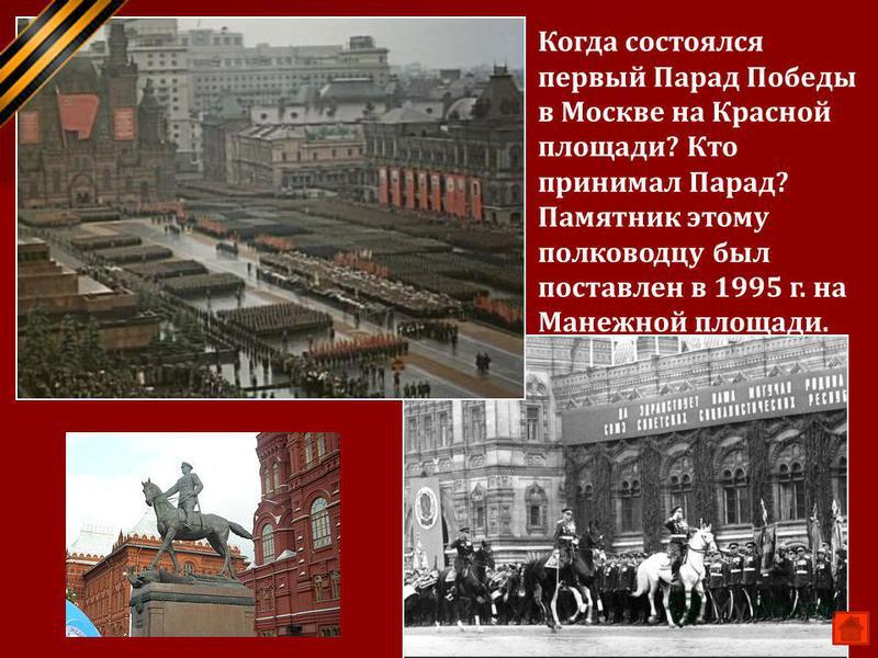24 июня 1945 г. Маршал Г.К Жуков Когда состоялся первый Парад Победы в Москве на Красной площади? Кто принимал Парад? Памятник этому полководцу был поставлен в 1995 г. на Манежной площади.