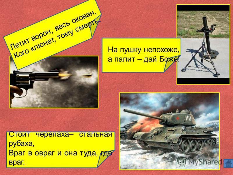 Стоит черепаха– стальная рубаха, Враг в овраг и она туда, где враг. Летит ворон, весь окован, Кого клюнет, тому смерть. На пушку непохоже, а палит – дай Боже!
