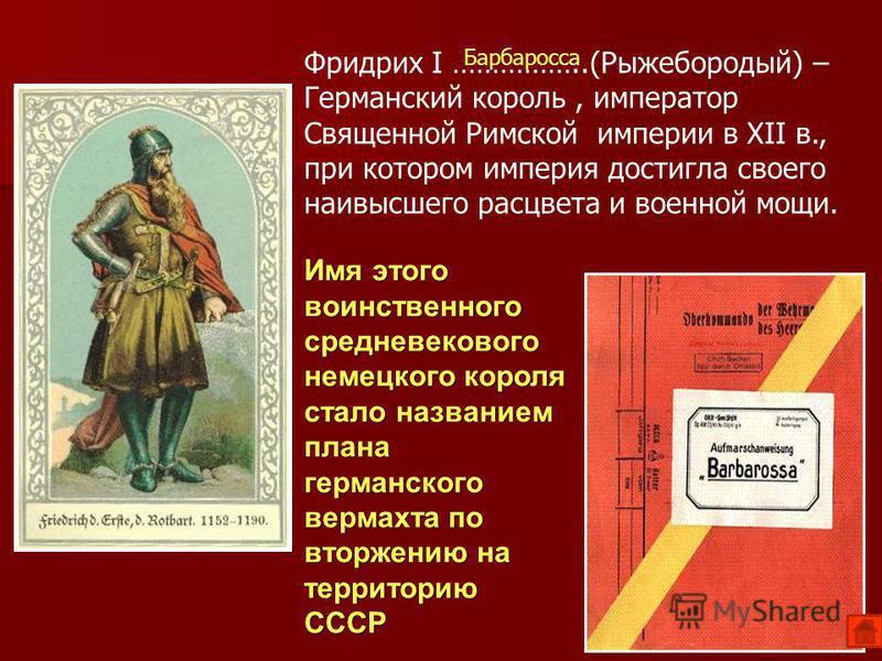 Имя этого воинственного средневекового немецкого короля стало названием плана германского вермахта по вторжению на территорию СССР Фридрих I ……………..(Рыжебородый) – Германский король, император Священной Римской империи в XII в., при котором империя д