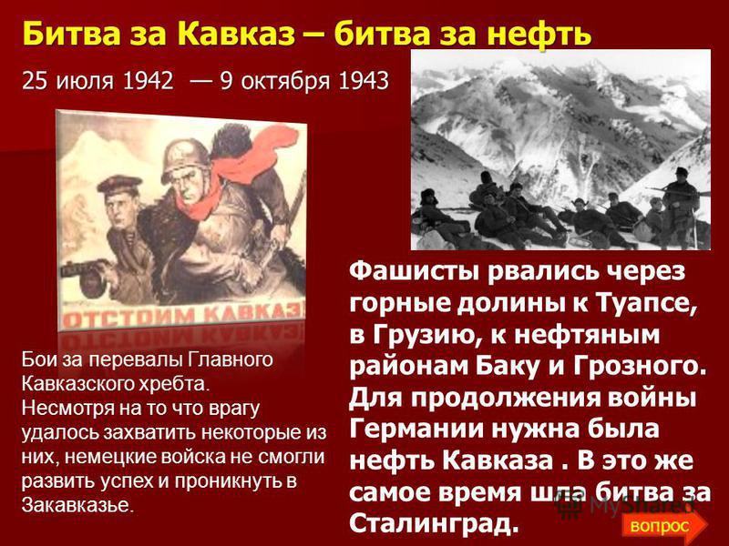 Бои за перевалы Главного Кавказского хребта. Несмотря на то что врагу удалось захватить некоторые из них, немецкие войска не смогли развить успех и проникнуть в Закавказье. Фашисты рвались через горные долины к Туапсе, в Грузию, к нефтяным районам Ба