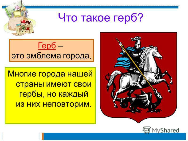 Что такое герб? Многие города нашей страны имеют свои гербы, но каждый из них неповторим. Герб – это эмблема города.