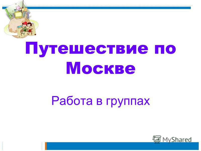 Путешествие по Москве Работа в группах