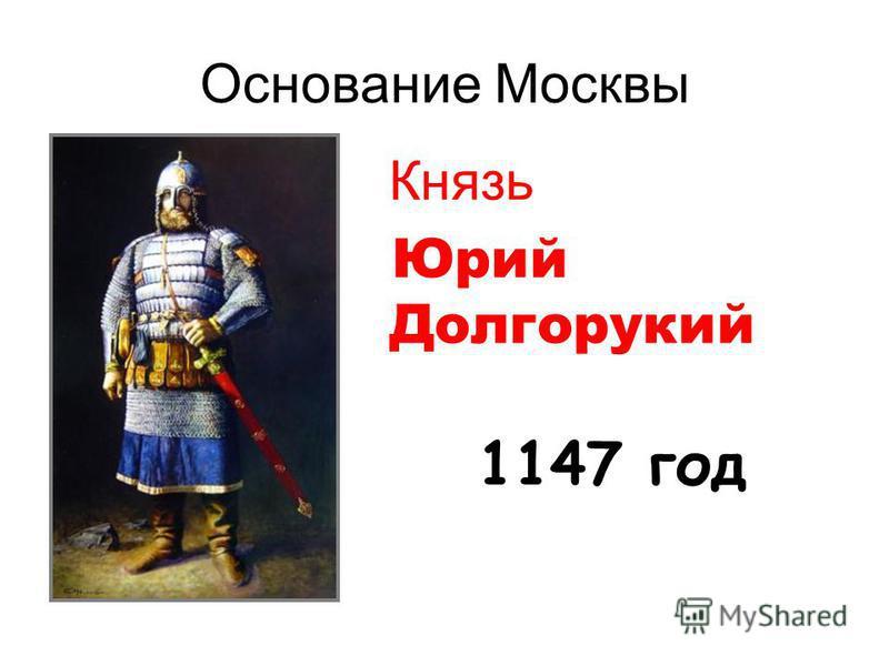 Основание Москвы Князь Юрий Долгорукий 1147 год