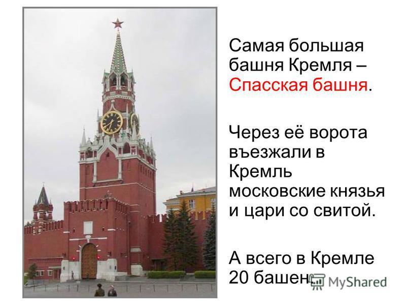 Самая большая башня Кремля – Спасская башня. Через её ворота въезжали в Кремль московские князья и цари со свитой. А всего в Кремле 20 башен.