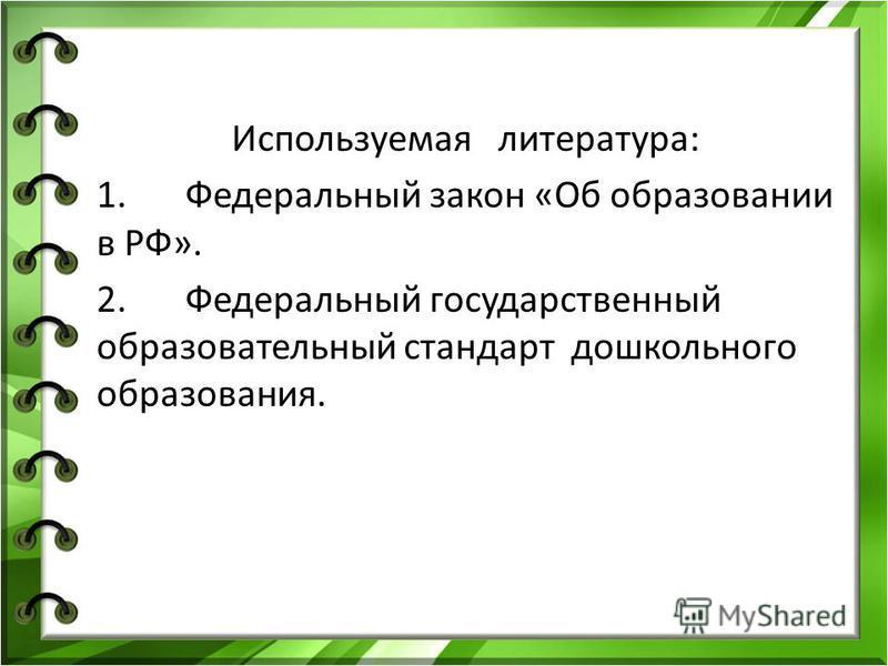 Используемая литература: 1. Федеральный закон «Об образовании в РФ». 2. Федеральный государственный образовательный стандарт дошкольного образования.