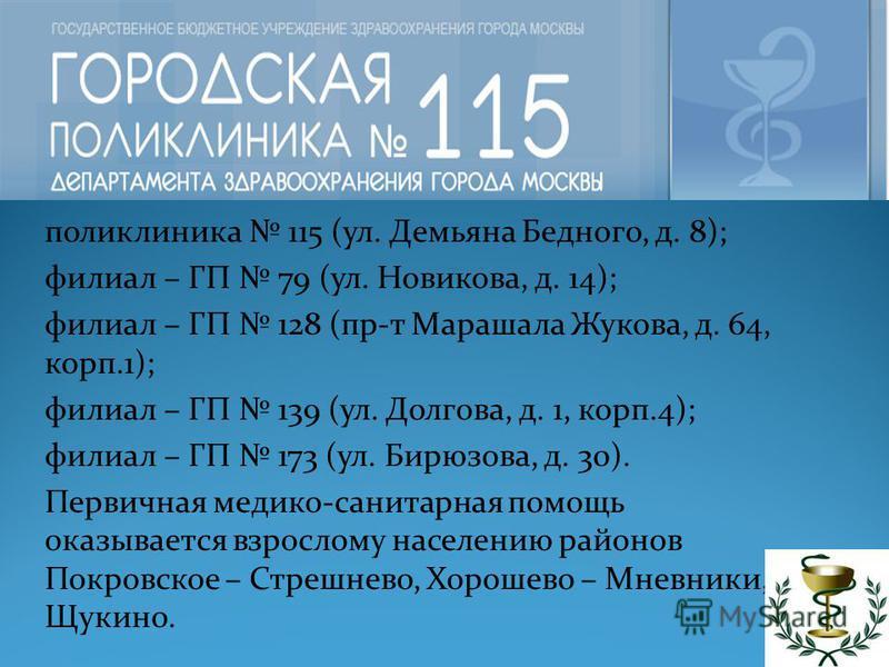 поликлиника 115 (ул. Демьяна Бедного, д. 8); филиал – ГП 79 (ул. Новикова, д. 14); филиал – ГП 128 (пр-т Марашала Жукова, д. 64, корп.1); филиал – ГП 139 (ул. Долгова, д. 1, корп.4); филиал – ГП 173 (ул. Бирюзова, д. 30). Первичная медико-санитарная